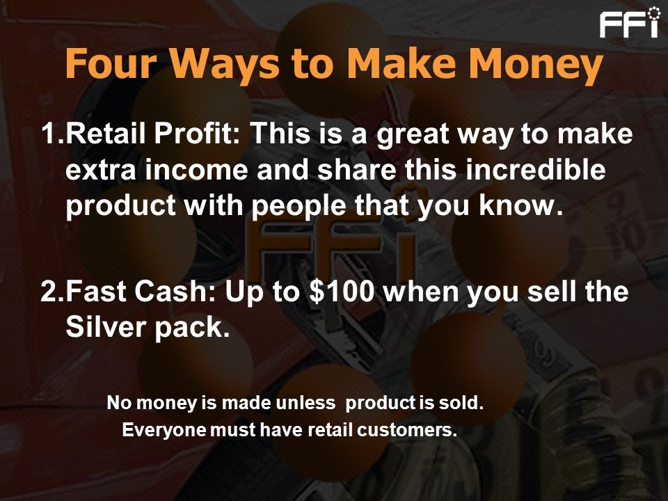 Four Ways to Make Money 1.Retail Profit: This is a great way to make extra income and share this incredible product with people that you know.