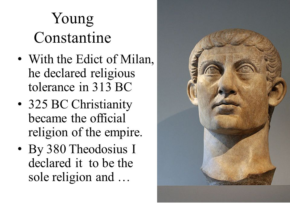 Young Constantine With the Edict of Milan, he declared religious tolerance in 313 BC.