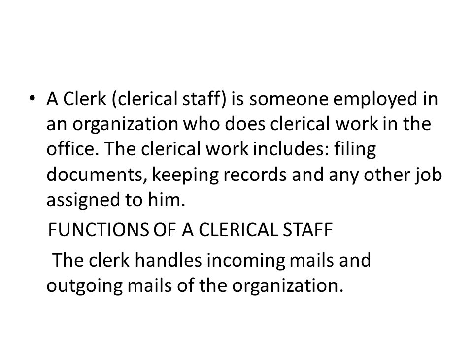 A Clerk (clerical staff) is someone employed in an organization who does clerical work in the office. The clerical work includes: filing documents, keeping records and any other job assigned to him.