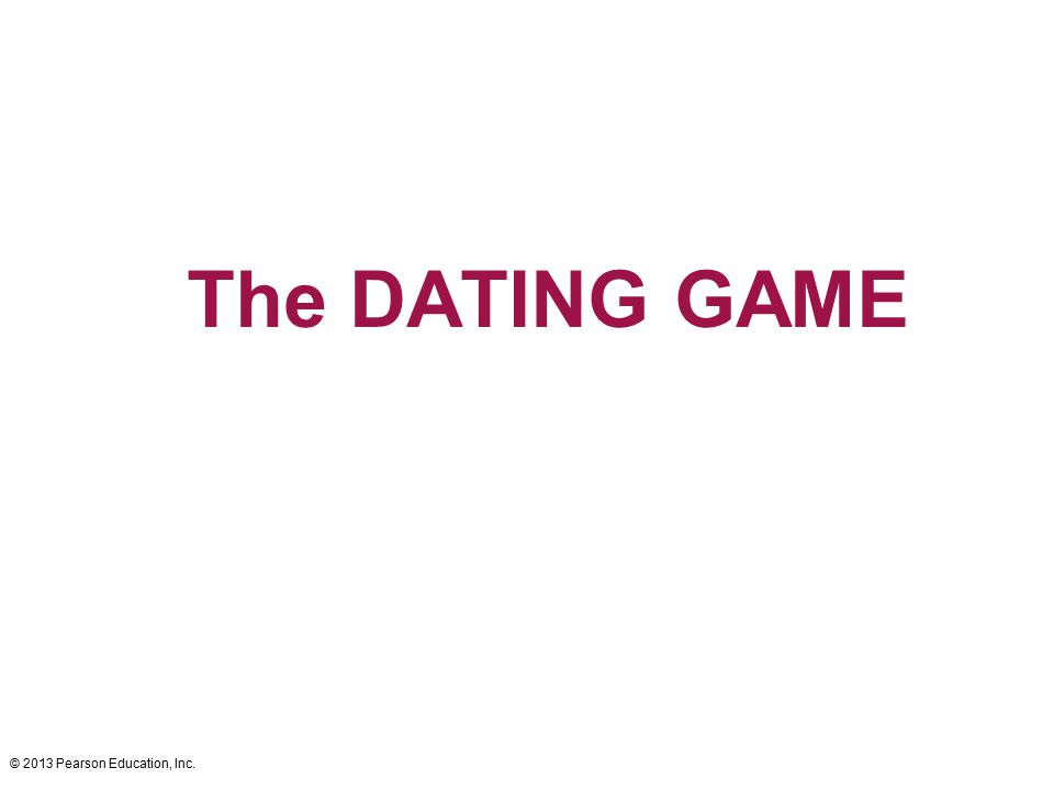 The DATING GAME © 2013 Pearson Education, Inc.