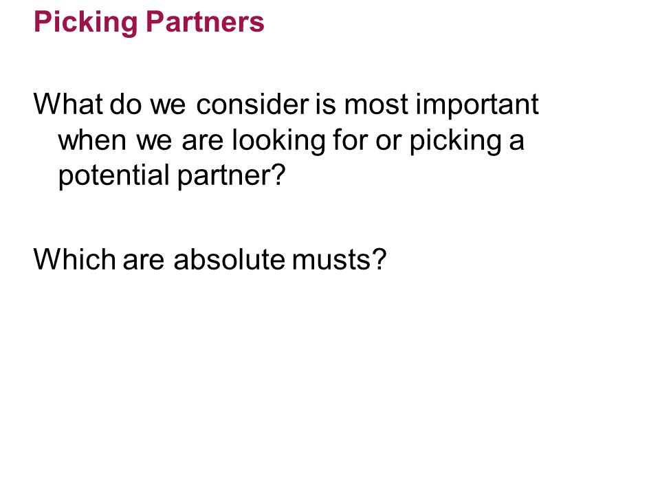 Picking Partners What do we consider is most important when we are looking for or picking a potential partner