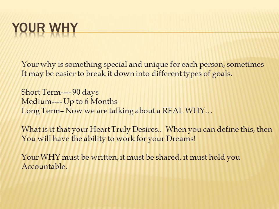 Your Why Your why is something special and unique for each person, sometimes. It may be easier to break it down into different types of goals.