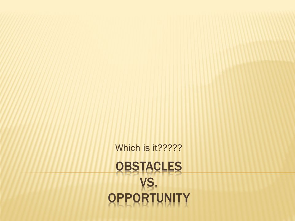 Obstacles VS. Opportunity