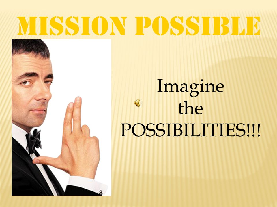 Mission Possible Imagine the POSSIBILITIES!!!