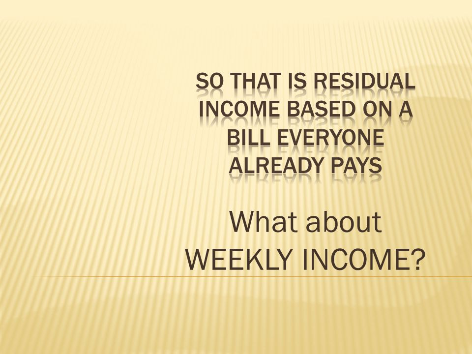 So that is residual income based on a bill everyone already pays