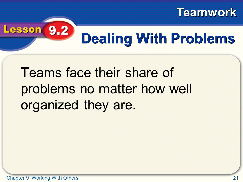 Dealing With Problems Teams face their share of problems no matter how well organized they are.