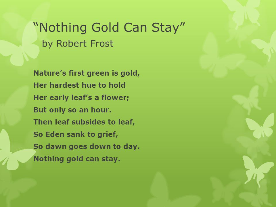 """""""nothing gold can stay"""" by robert Nothing gold can stay is a short poem of eight lines that contains subtle yet profound messages within metaphor, paradox and allegory it is a compressed piece of work in which each word and sound plays its part in full written when frost was 48 years old, an experienced poet, whose life had known."""
