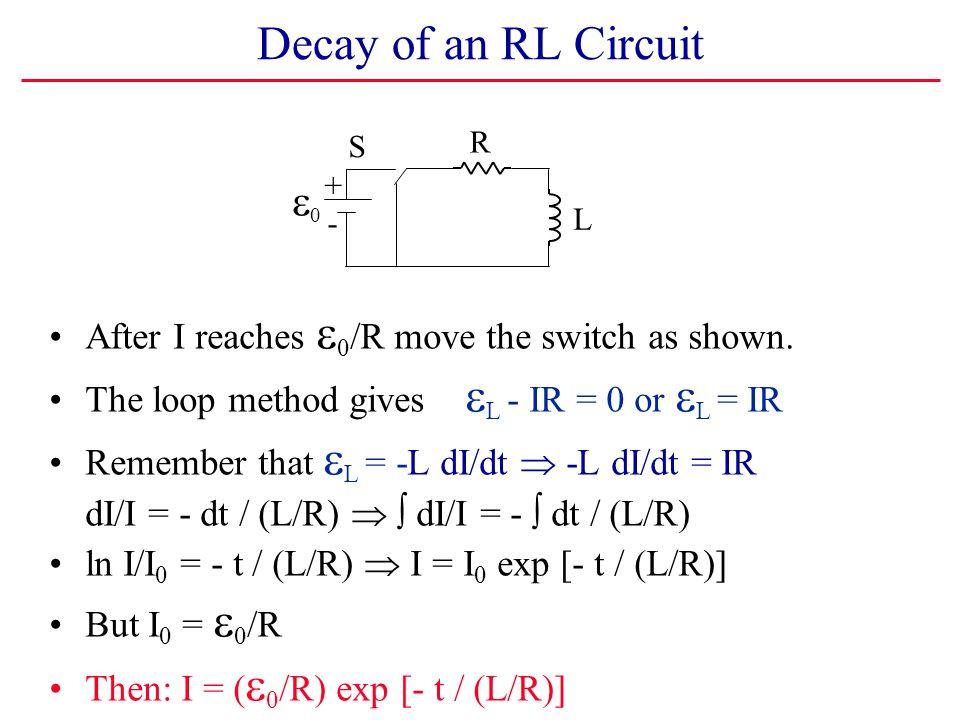 Decay of an RL Circuit S. R. + e0. - L. After I reaches e0/R move the switch as shown. The loop method gives eL - IR = 0 or eL = IR.