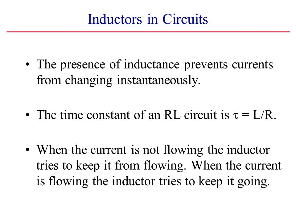 Inductors in Circuits The presence of inductance prevents currents from changing instantaneously. The time constant of an RL circuit is  = L/R.