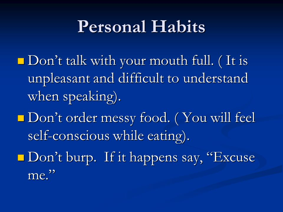 Personal Habits Don't talk with your mouth full. ( It is unpleasant and difficult to understand when speaking).