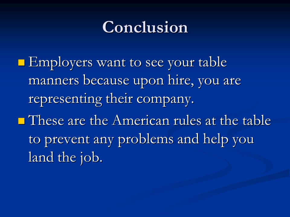 Conclusion Employers want to see your table manners because upon hire, you are representing their company.
