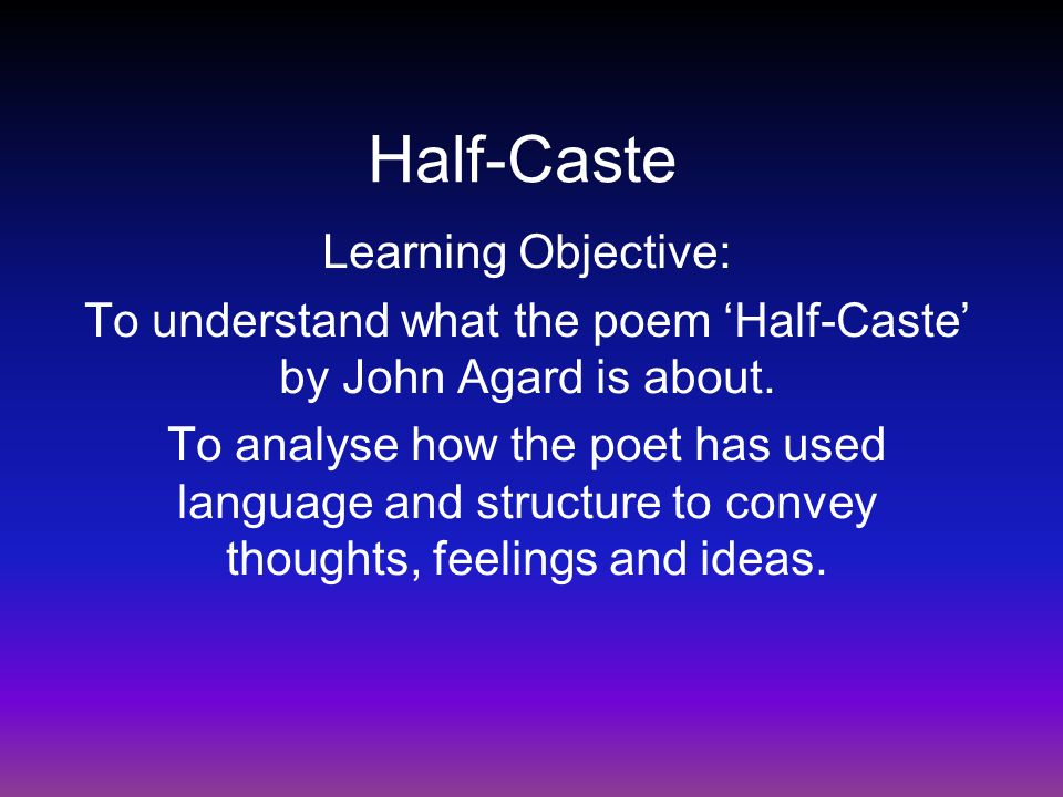 half caste by john agard summary This is a poem about asserting your identity against others who would 'bring you down' john agard was born in guyana in 1949, with a caribbean father and a.