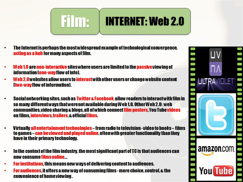 Film: INTERNET: Web 2.0. The Internet is perhaps the most widespread example of technological convergence, acting as a hub for many aspects of film.