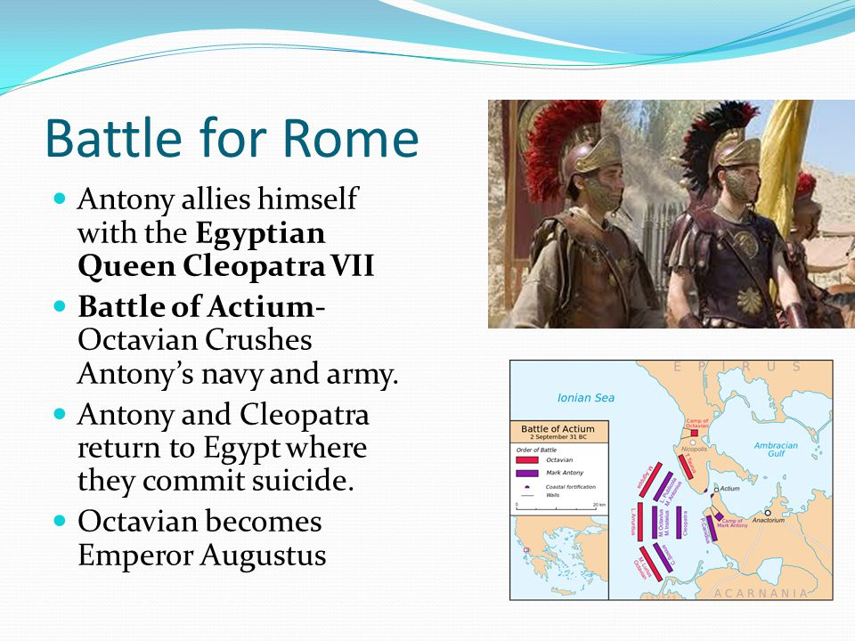 Battle for Rome Antony allies himself with the Egyptian Queen Cleopatra VII. Battle of Actium- Octavian Crushes Antony's navy and army.