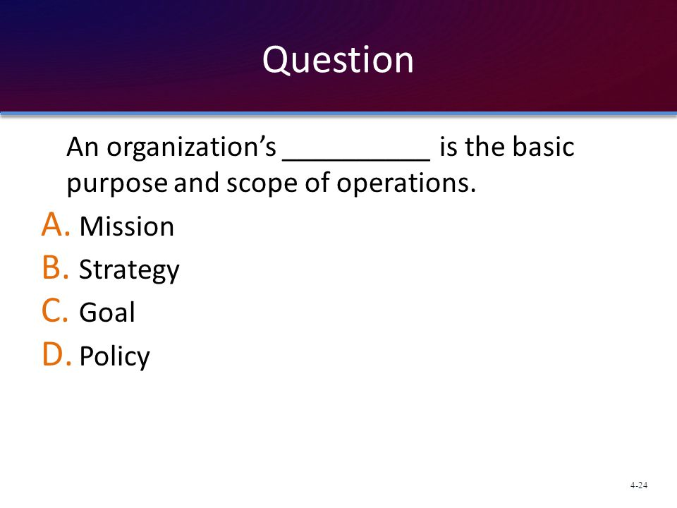 Question An organization's __________ is the basic purpose and scope of operations. Mission. Strategy.