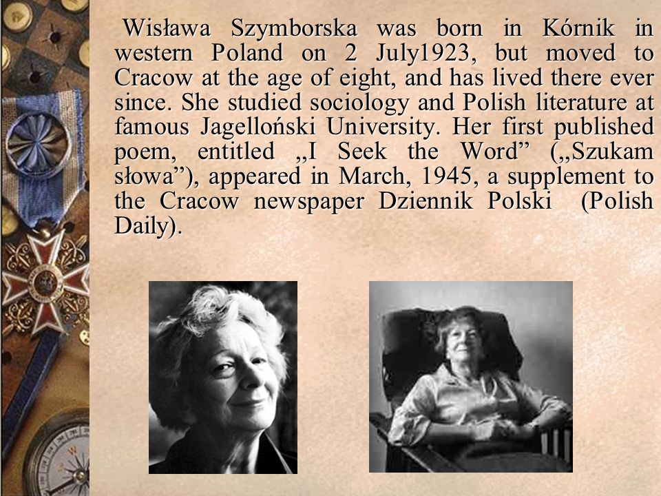 Wisława Szymborska was born in Kórnik in western Poland on 2 July1923, but moved to Cracow at the age of eight, and has lived there ever since.