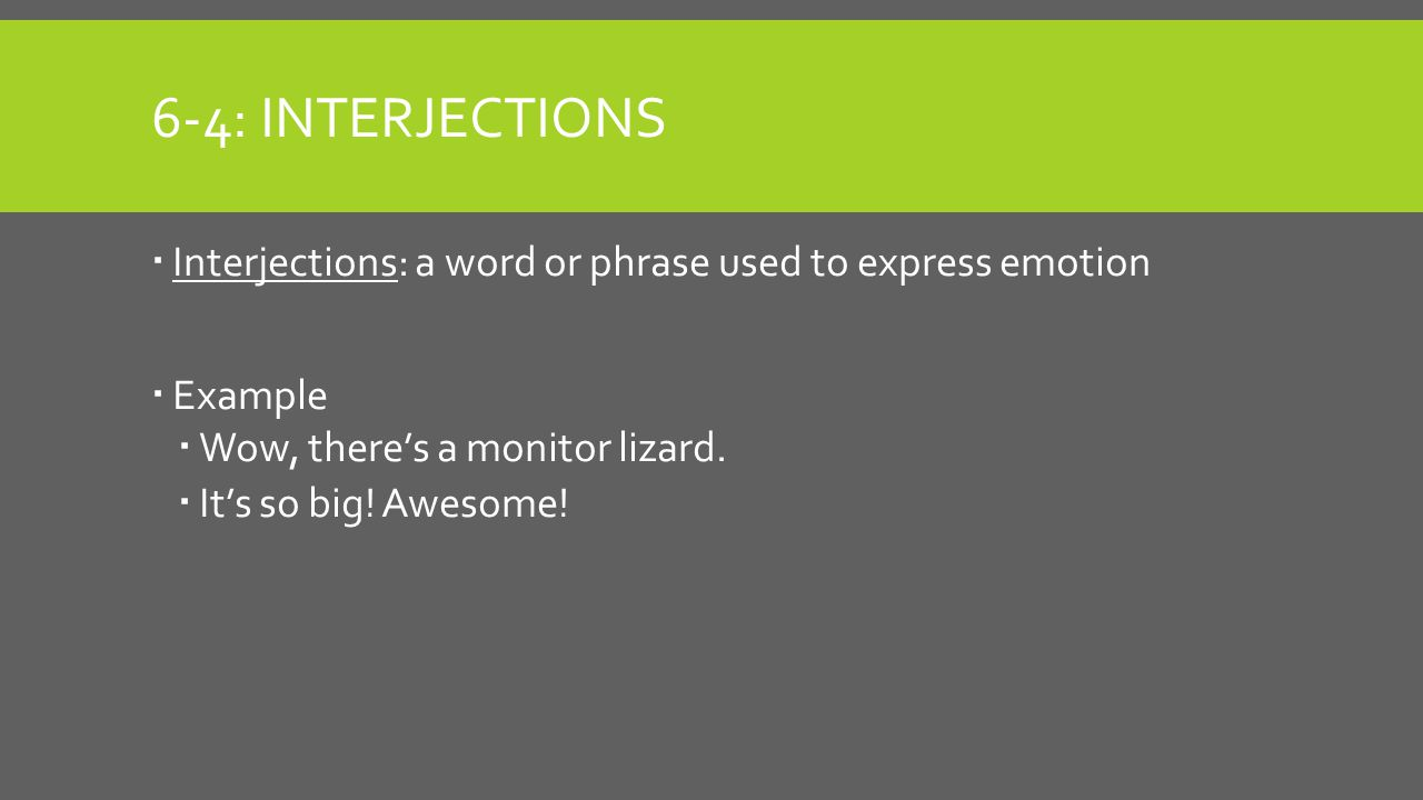 6-4: Interjections Interjections: a word or phrase used to express emotion. Example. Wow, there's a monitor lizard.