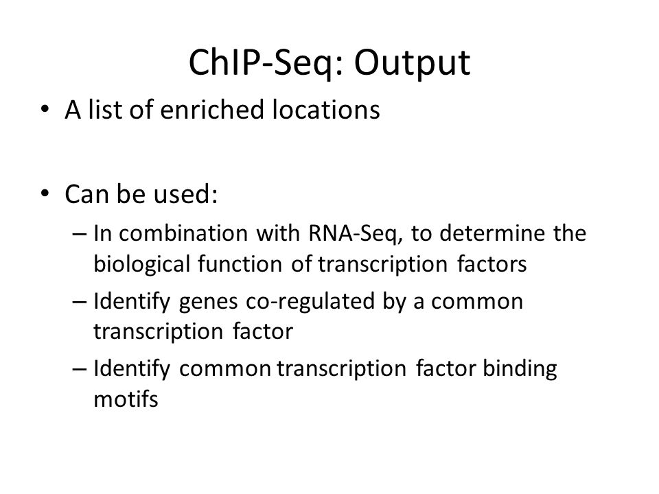 ChIP-Seq: Output A list of enriched locations Can be used: