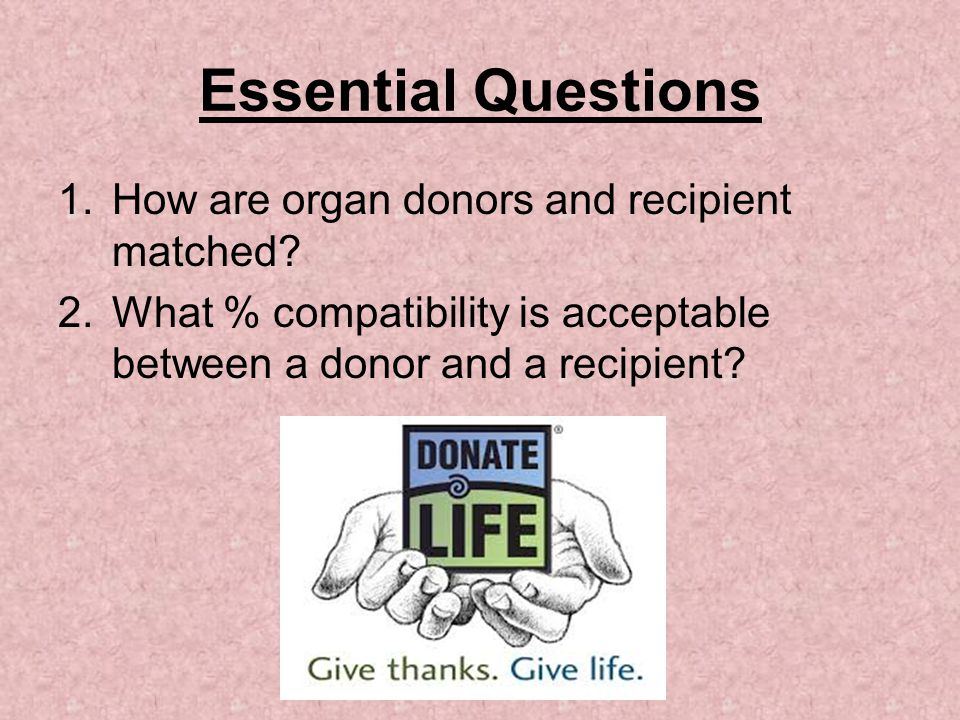 Essential Questions How are organ donors and recipient matched