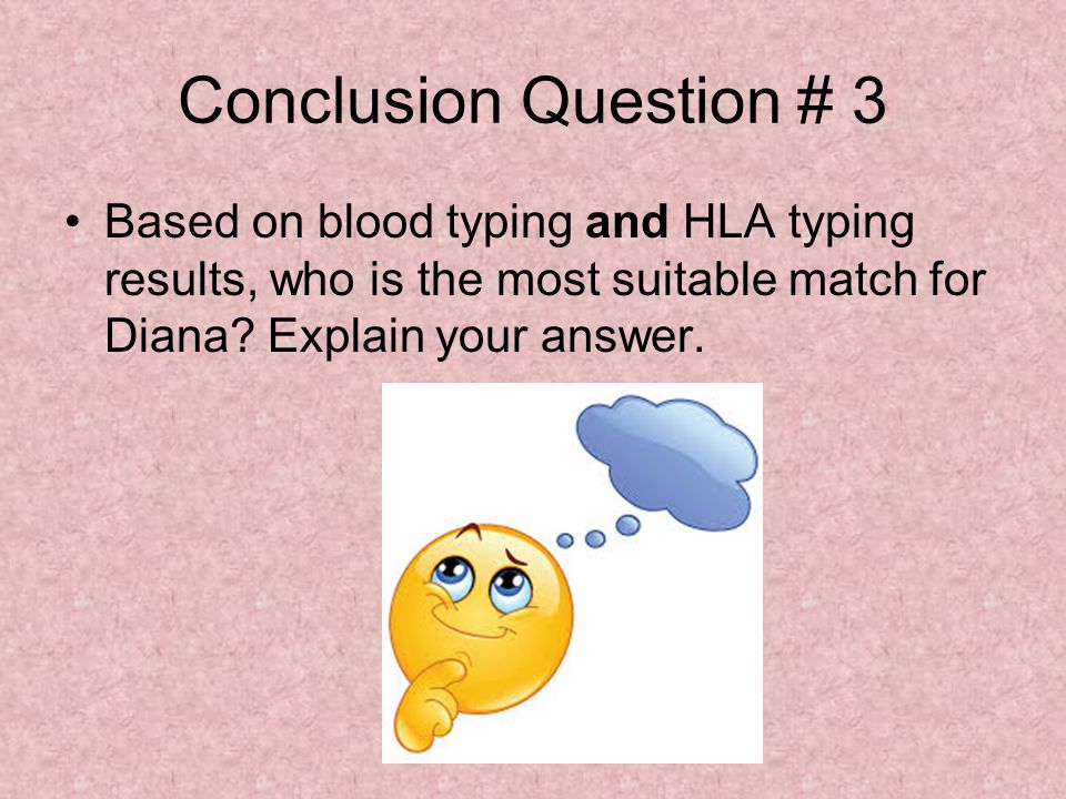 Conclusion Question # 3 Based on blood typing and HLA typing results, who is the most suitable match for Diana.