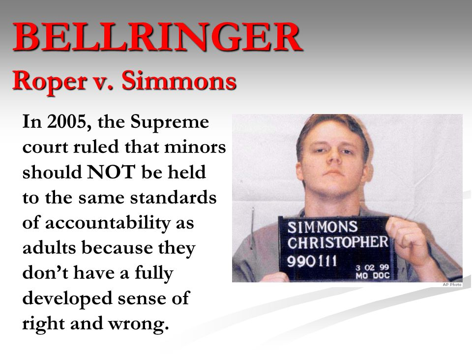 roper vs simmons Roper v simmons (2005) united states supreme court 543 us 551 nature of case whether it is unconstitutional, according to the 8th amendment, for the death penalty to be imposed on offenders under the age of 18, when the crime was committed.