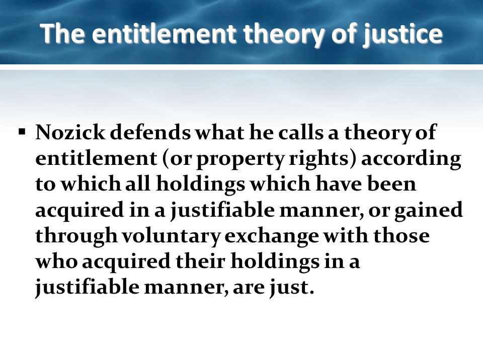 an analysis of the nozicks entitlement theory His entitlement theory is what he calls a historical principle: a principle that is not concerned with what end-state emerges, as long as the method by which that end-state is reached voluntarily and with no loss of liberty.