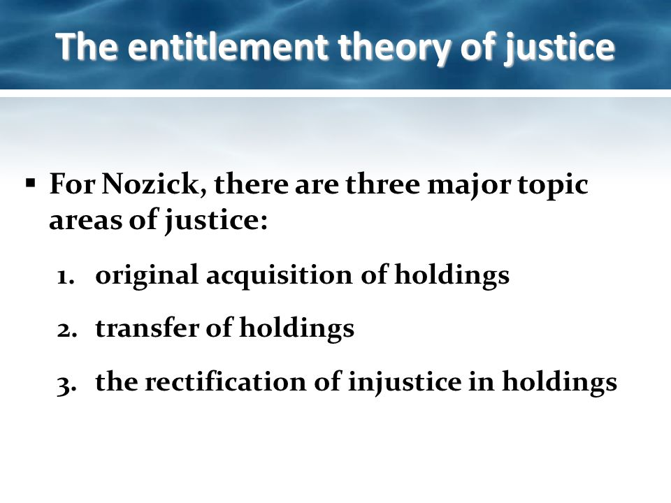 entitlement theory of justice 2 2 entitlement theory: our verdicts in the wilt chamberlain case align themselves with nozick's proposed principles of justice robert nozick states that a distribution of wealth is just, so long as it follows these 3 rules.
