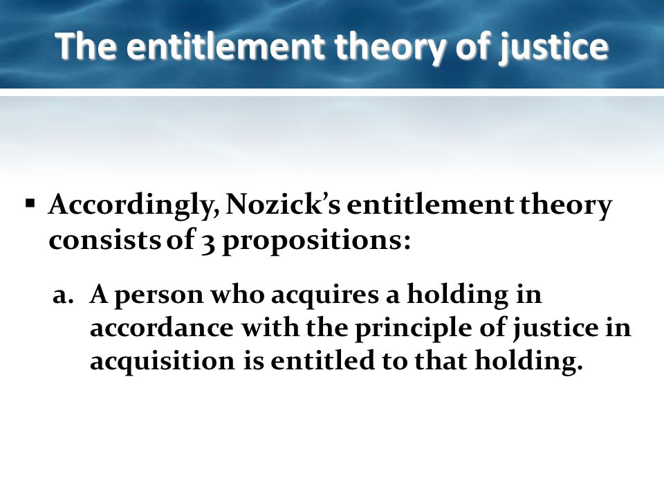 entitlement theory of justice 2011-4-18 nozick's entitlement theory libertarian approach to justice based on a lockean conception of property 3 principles principle of transfer – whatever is justly acquired can be freely transferred.