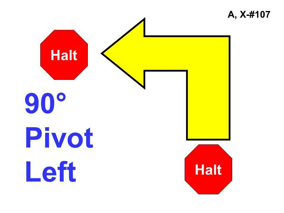A, X-#107 Halt 90° Pivot Left Halt