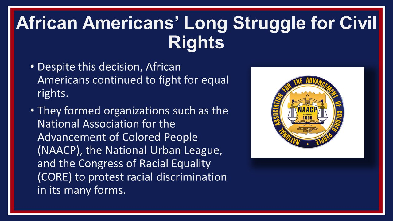 the advancement of racial equality In 1909, the national association for the advancement of colored people ( naacp) was set up to oppose discrimination by challenging it in the courts in the 1920s and 1930s, the in 1942, james farmer founded the congress of racial equality (core) to challenge segregation by non-violent direct action in 1957, martin.