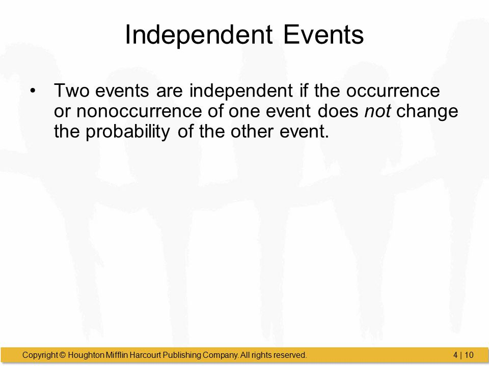Independent Events Two events are independent if the occurrence or nonoccurrence of one event does not change the probability of the other event.