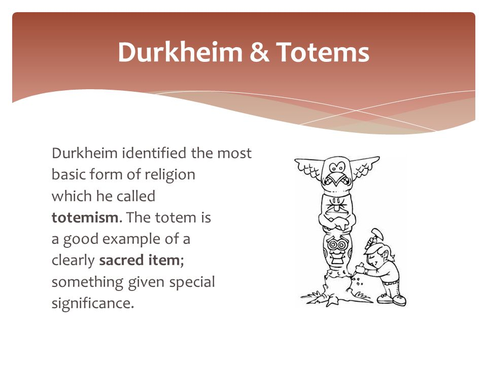 durkheim on totemism Emile durkheim (1858-1917) is claimed as the father of sociology by  his final  book was entitled, totemism: the elementary forms of religious life in 1912.