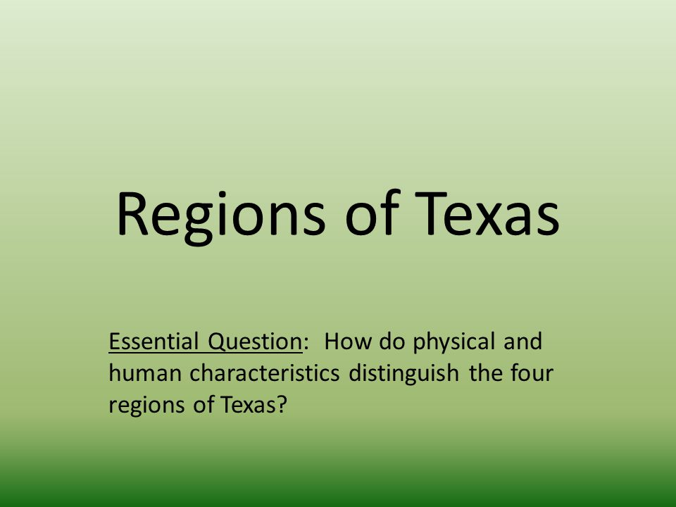 Regions of Texas Essential Question: How do physical and human characteristics distinguish the four regions of Texas