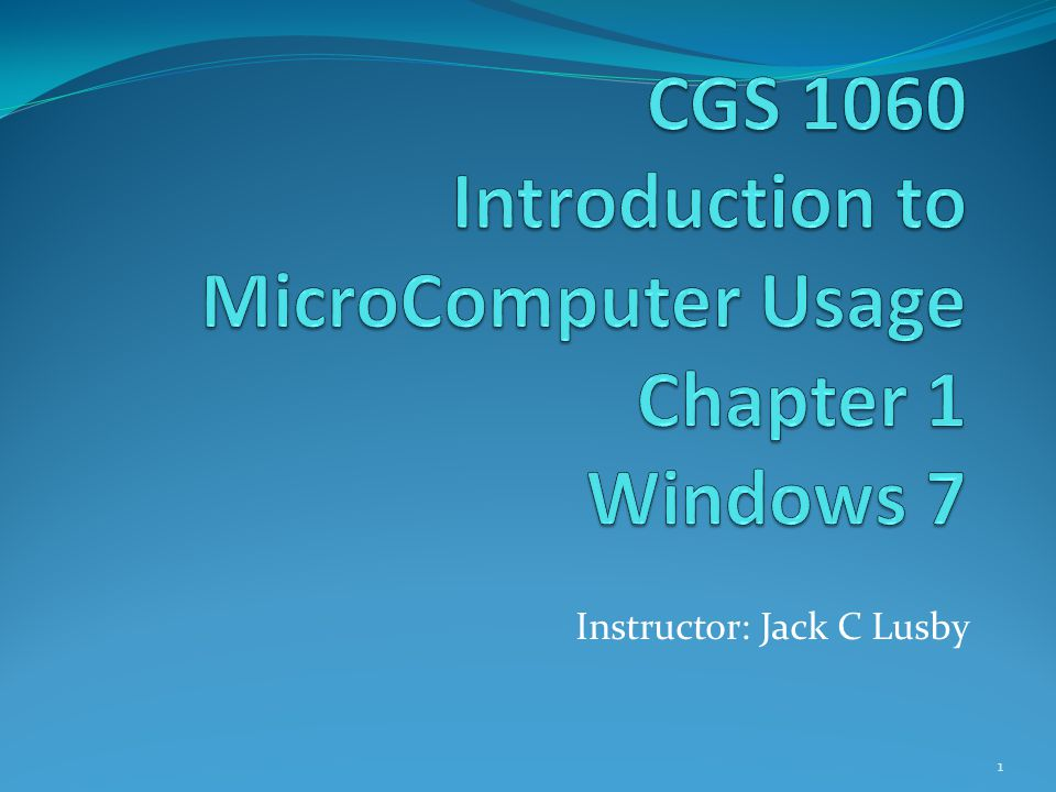 CGS 1060 Introduction to MicroComputer Usage Chapter 1 Windows 7