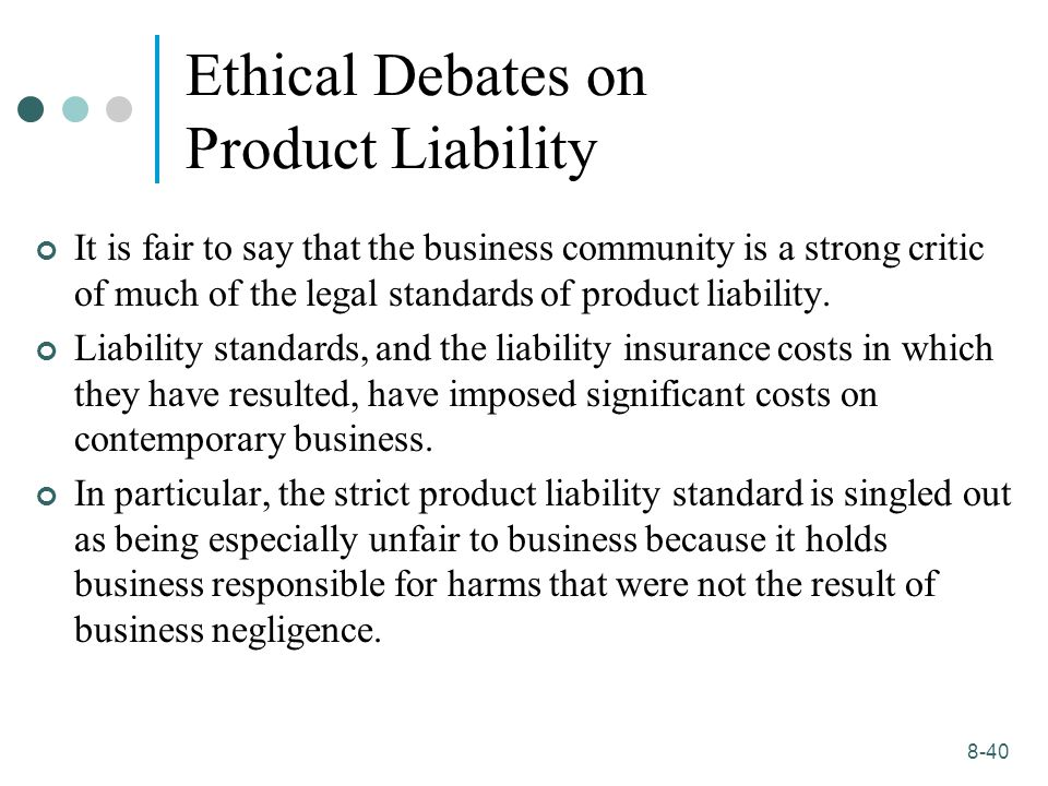 product liability business ethics Product liability law is concerned with three types of warranties involving the product's quality or fitness for use: express warranty, implied warranty of merchantability, and implied warranty of fitness for a particular purpose.