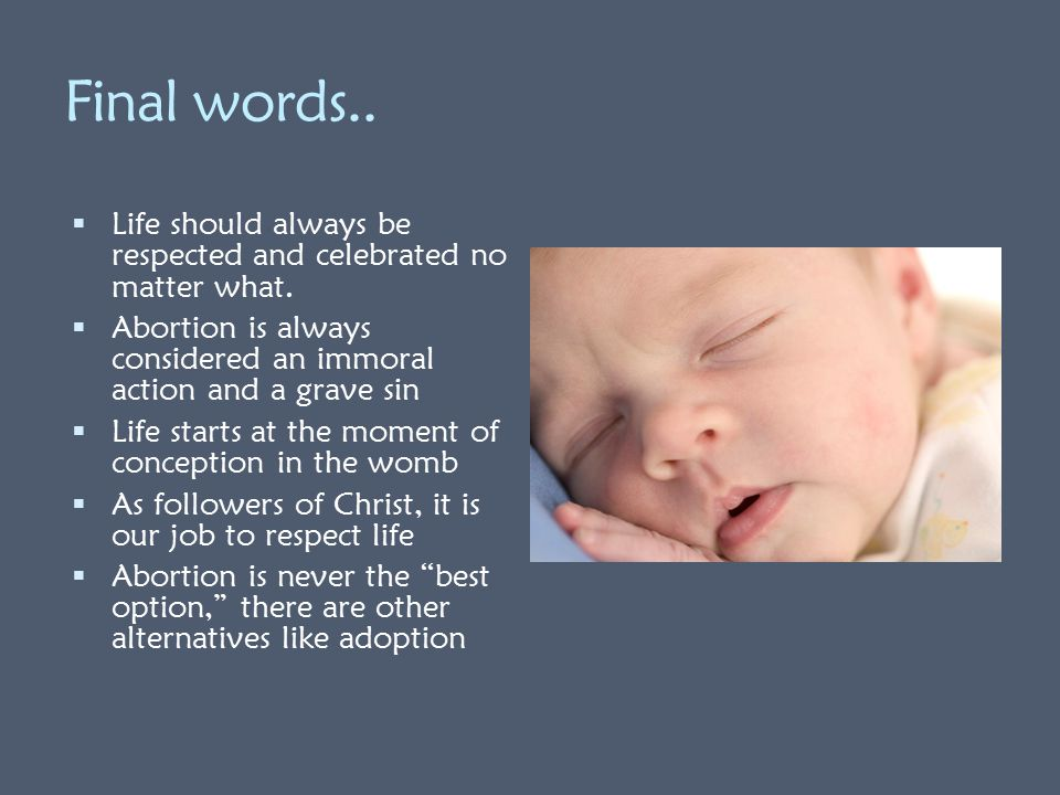 Final words.. Life should always be respected and celebrated no matter what. Abortion is always considered an immoral action and a grave sin.