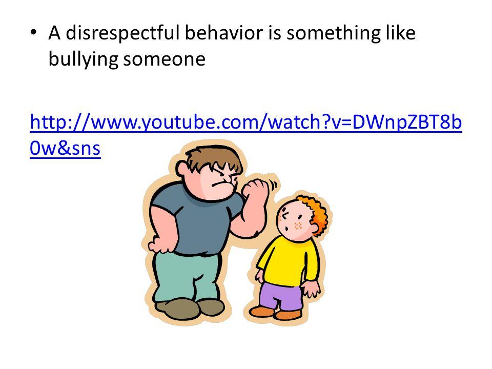 A disrespectful behavior is something like bullying someone