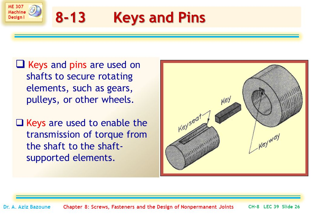 8-13 Keys and Pins Keys and pins are used on shafts to secure rotating elements, such as gears, pulleys, or other wheels.