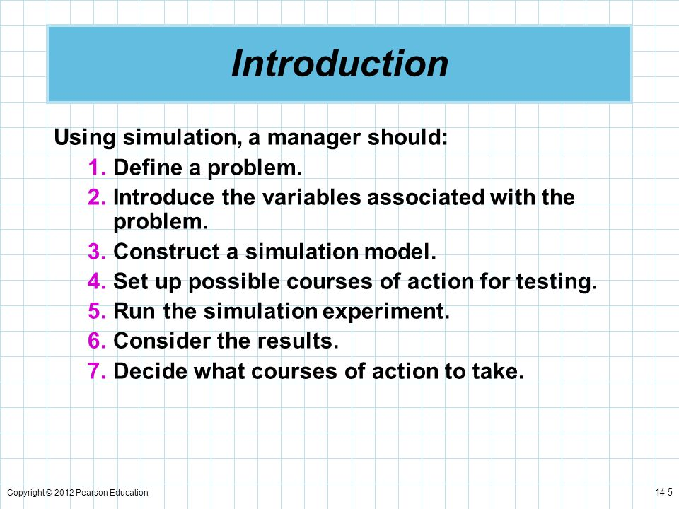 Introduction Using simulation, a manager should: Define a problem.