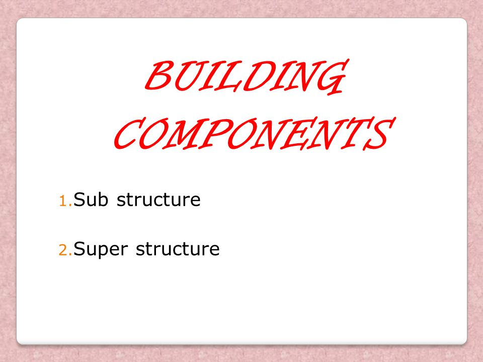 BUILDING COMPONENTS Sub structure Super structure