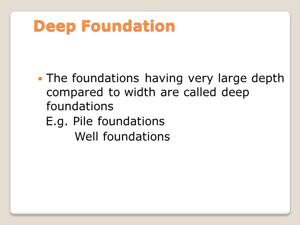 Deep Foundation The foundations having very large depth compared to width are called deep foundations.