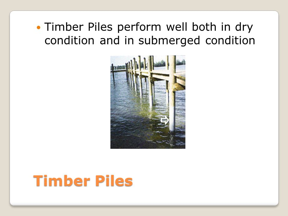 Timber Piles perform well both in dry condition and in submerged condition