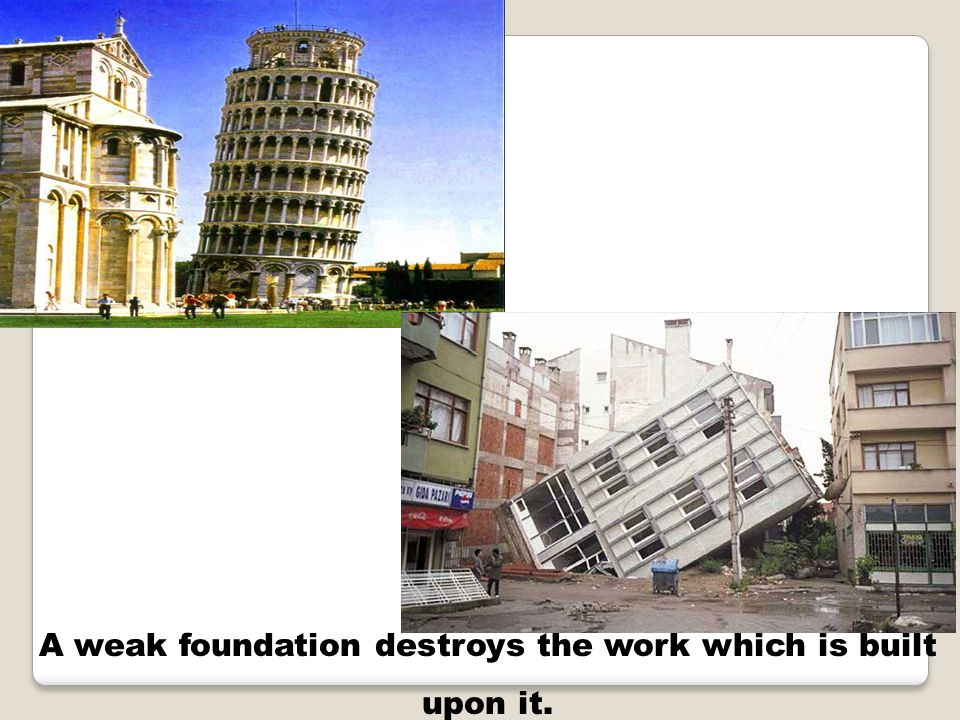 A weak foundation destroys the work which is built upon it.
