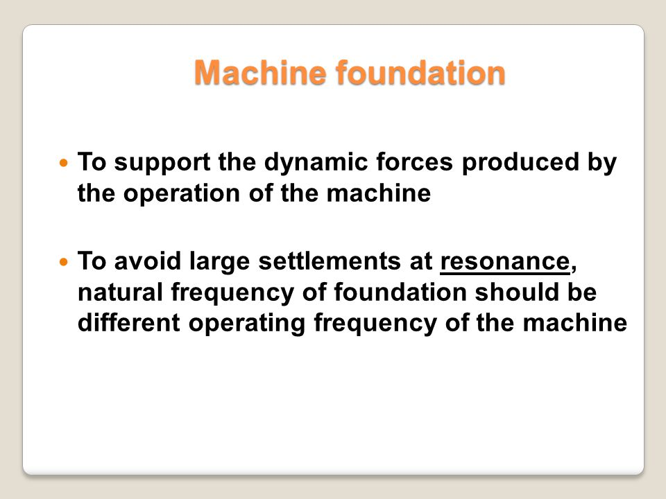 Machine foundation To support the dynamic forces produced by the operation of the machine.