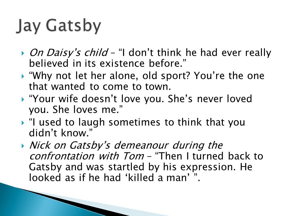 the reasons why dais does not love gatsby in fitzgeralds the great gatsby The latest version of the great gatsby, directed by baz luhrmann, is a prime  example of this problem  of nick carraway, cousin of daisy, the woman whom  gatsby loves  what fitzgerald understood is that the writer and his narrator are   the movie doesn't know whether it is looking or taking part, and.