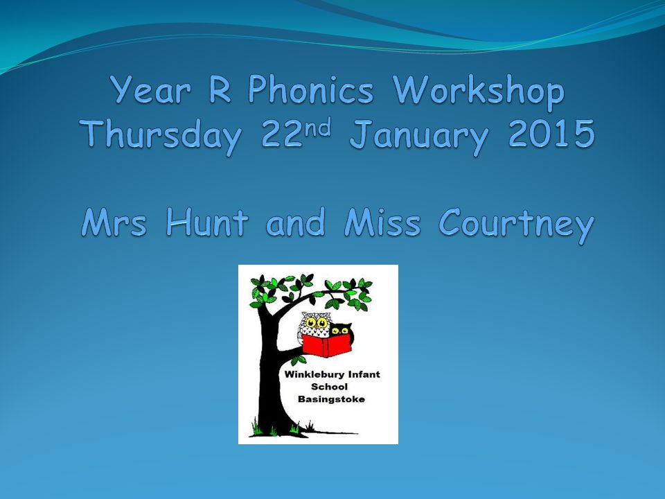 Year R Phonics Workshop Thursday 22nd January 2015 Mrs Hunt and Miss Courtney