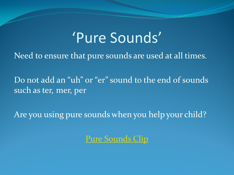 'Pure Sounds' Need to ensure that pure sounds are used at all times.