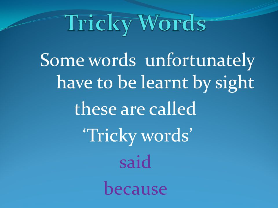 Tricky Words Some words unfortunately have to be learnt by sight