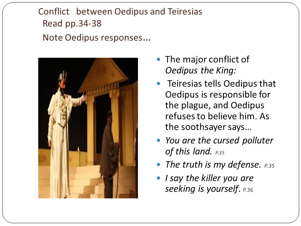 role of tiresias in oedipus In the play oedipus rex by sophocles, the character tiresias acts as a guide within the plot he holds the key to advancement and seemingly controls the final outcome of many of the characters lives tiresias serves the purpose of motivating and propelling the main character oedipus through the story through values such as.