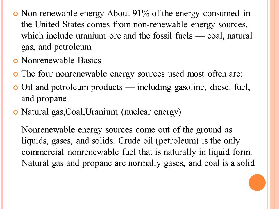 Non renewable energy About 91% of the energy consumed in the United States comes from non-renewable energy sources, which include uranium ore and the fossil fuels — coal, natural gas, and petroleum